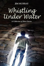 Whistling Under Water, a Collection of Short Stories - Jim Murray