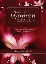 Becoming a Woman God Can Use : Lessons from God's Female Board of Directors - Andrea Rose Butler