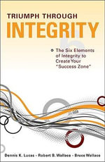 Triumph Through Integrity : The Six Elements of Integrity to Create Your