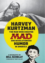 Harvey Kurtzman : The Man Who Created Mad and Revolutionized Humor in America - Bill Schelly