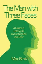 The Man with Three Faces : A Lesson in Letting Go and Letting God Take Over - Max Smith