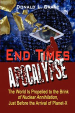 End Times : Apocalypse: The World Is Propelled to the Brink of Nuclear Annihilation, Just Before the Arrival of Planet-X - Donald L. Grant