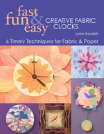 Fast, Fun & Easy Creative Fabric Clocks : 6 Timely Techniques for Fabric & Paper - Lynn Koolish