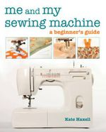 Me and My Sewing Machine : From Dull to Divine in 30 Projects - Kate Haxell