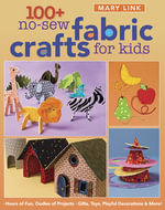 100+ No-Sew Fabric Crafts For Kids : Hours of Fun, Oodles of Projects, Gifts, Toys, Playful Decorations & More! - Mary Link