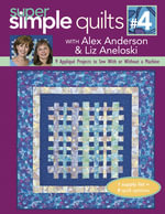 Super Simple Quilts #4 with Alex Anderson & Liz Aneloski : 9 Applique Projects to Sew With or Without a Machine - Alex Anderson