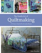 The Gentle Art of Quiltmaking : 15 projects inspired by everyday beauty - Jane Brocket