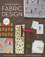 A Field Guide to Fabric Design : Design, Print & Sell Your Own Fabric - Kim Knight