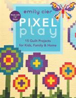 Pixel Play : 15 Quilt Projects for Kids, Family & Home - Emily Cier