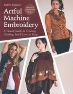 Artful Machine Embroidery : A Visual Guide to Creating Clothing You'll Love to Wear - Bobbi Bullard