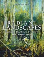 Radiant Landscape : Transform Tiled Colors & Textures into Dramatic Quilts - Gloria Loughman