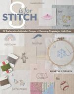 S is for Stitch : 52 Embroidered Alphabet Designs + Charming Projects for Little Ones - Kristyne Czepuryk