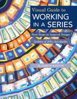 Visual Guide to Working in a Series : Next Steps in Inspired Design  Gallery of 200+ Art Quilts - Elizabeth Barton