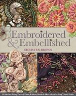 Embroidered & Embellished : 85 Stitches Using Thread, Floss, Ribbon, Beads & More Step-By-Step Visual Guide - Christine Brown