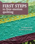 First Steps to Free-Motion Quilting : 24 Projects for Fearless Stitching - Christina Cameli