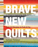Brave New Quilts : 12 Projects Inspired by 20th-Century Art  From Art Nouveau to Punk & Pop - Kathreen Ricketson