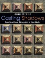 Casting Shadows : Creating Visual Dimension in Your Quilts - Colleen Wise