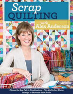Scrap Quilting with Alex Anderson : Choose the Best Fabric Combinations Pick the Perfect Blocks Settings to Showcase Your Blocks - Alex Anderson
