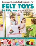 Felt Toys for Little Ones : Handmade Playsets to Spark Imaginative Play - Jessica Peck