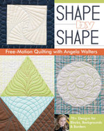 Shape by Shape Free-Motion Quilting with Angela Walters : 70+ Designs for Blocks, Backgrounds & Borders - Angela Walters
