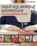 Me & My Sewing Adventure : An Intermediate Guide - Kate Haxell