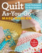 Quilt As-You-Go Made Modern : Fresh Techniques for Busy Quilters - Jera Brandvig