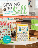 Sewing to Sell the Beginner's Guide to Starting a Craft Business : Bonus 16 Starter Projects How to Sell Locally & Online - Virginia Lindsay
