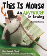 This Is Mouse-An Adventure in Sewing : Make Mouse & Friends  Travel with Them from Africa to Outer Space - Brenna Maloney
