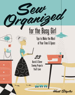 Sew Organized for the Busy Girl : Tips to Make the Most of Your Time & Space - 23 Quick & Clever Sewing Projects You'll Love - Heidi Staples