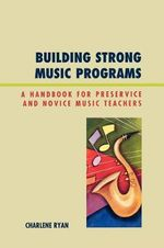 Building Strong Music Programs: A Handbook for Preservice and Novice Music Teachers :  A Handbook for Preservice and Novice Music Teachers - Charlene Ryan