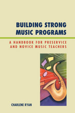 Building Strong Music Programs : A Handbook for Preservice and Novice Music Teachers - Charlene Ryan