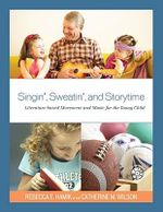 Singin', Sweatin', and Storytime : Literature-based Movement and Music for the Young Child - Rebecca E. Hamik