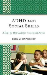 ADHD and Social Skills : A Step-by-step Guide for Teachers and Parents - Esta M. Rapoport