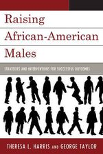 Raising African American Males : Strategies and Interventions for Successful Outcomes - Theresa L. Harris