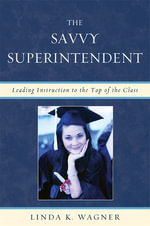 The Savvy Superintendent : Leading Instruction to the Top of the Class - Linda K. Wagner