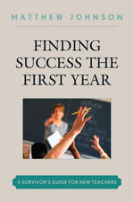Finding Success the First Year : A Survivor's Guide for New Teachers - Matthew Johnson