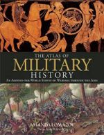 The Atlas of Military History : An Around-The-World Survey of Warfare Through the Ages - Amanda Lomazoff