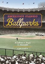 America's Classic Ballparks : A Collection of Images and Memorabilia - James Buckley, Jr