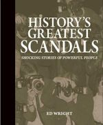 History's Greatest Scandals : Shocking Stories of Powerful People - Ed Wright