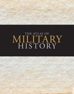 The Atlas of Military History : An Around-the-World Survey of Warfare Through the Ages - Amanda