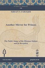 Another Mirror for Princes : The Public Image of the Ottoman Sultans and Its Reception - Suraiya Faroqhi