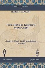 From Mahmud Kasgari to Evliya Celebi : Studies in Middle Turkic and Ottoman Literatures - Robert Dankoff