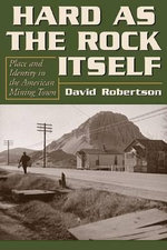 Hard as the Rock Itself : Place & Identity in the American Mining Town - David Robertson