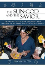Sun God & the Savior : The Christianization of the Nahua & Totonac in the Sierra Norte Del Puebla, Mexico - Guy Stresser-Pean
