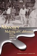 Mercury and the Making of California : Mining, Landscape, and Race, 1840-1890 - Andrew Scott Johnston