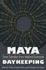 Maya Daykeeping : Three Calendars from Highland Guatemala - John M. Weeks
