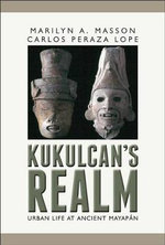 Kukulcan's Realm : Urban Life at Ancient Mayapan - Marilyn Masson