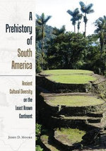 A Prehistory of South America : Ancient Cultural Diversity on the Least Known Continent - Jerry D Moore