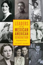 Leaders of the Mexican American Generation : Biographical Essays - Anthony Quiroz