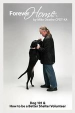 Forever Home... : Dog Training 101 & How to Be a Better Shelter Volunteer - Mike Deathe Cpdt-Ka